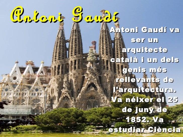 Antoni Gaudí Antoni Gaudí va ser un arquitecte català i un dels genis més rellevants de l'arquitectura. Va néixer el 25 de...