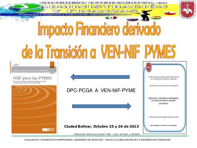 DPC-PCGA A VEN-NIF-PYME  Ciudad Bolívar, Octubre 25 y 26 de 2013 TRANSICIÓN VENPCGA A VEN-NIF PYME  LCDO. ANTONIO J. HERRE...
