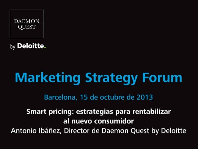 Smart pricing: estrategias para rentabilizar al nuevo consumidor. Ponencia de Antonio Ibáñez, Director de Daemon Quest by Deloitte, en el Marketing Strategy Forum Barcelona 2013