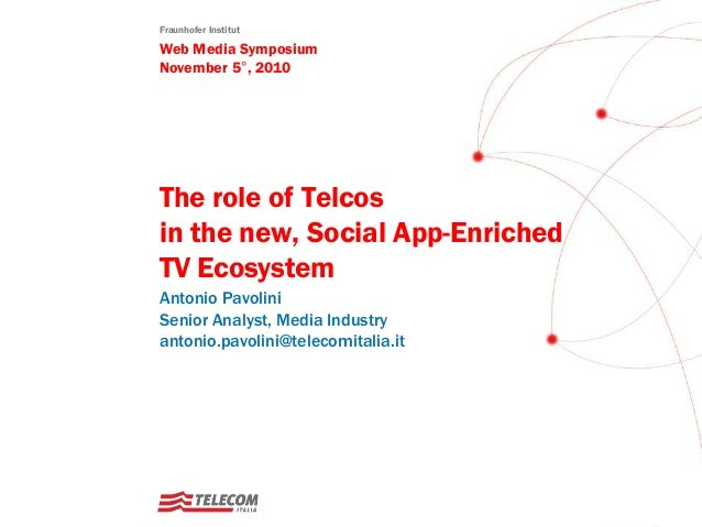 Fraunhofer Institut Web Media Symposium November 5°, 2010 The role of Telcos in the new, Social App-Enriched TV Ecosystem ...
