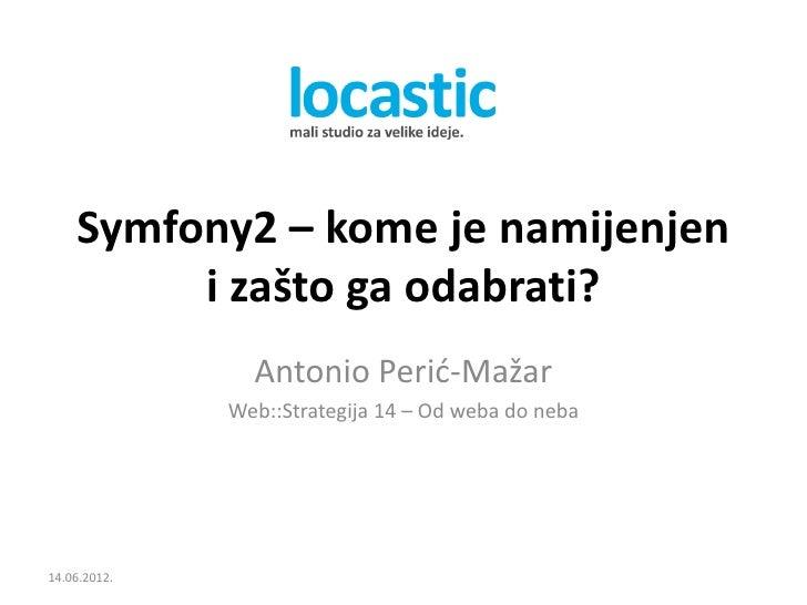 Symfony2 – kome je namijenjen         i zašto ga odabrati?                Antonio Perić-Mažar              Web::Strategija...