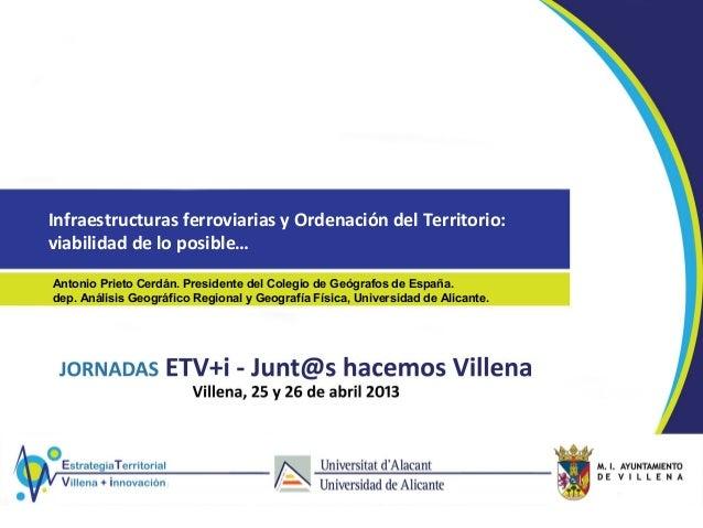 Infraestructuras ferroviarias y Ordenación del Territorio:viabilidad de lo posible…Antonio Prieto Cerdán. Presidente del C...