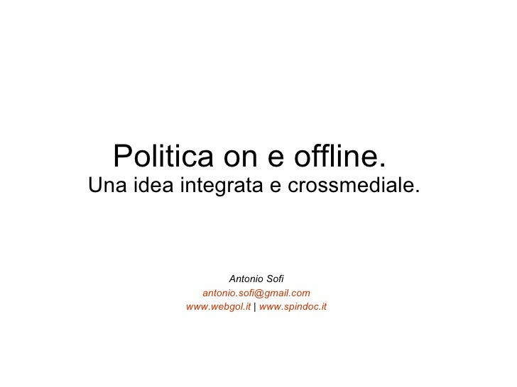 Politica on e offline.  Una idea integrata e crossmediale. Antonio Sofi [email_address] www.webgol.it  |  www.spindoc.it