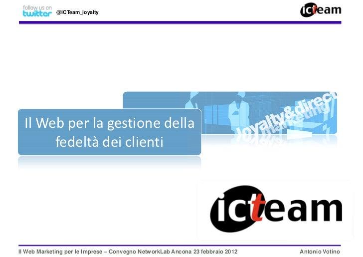 @ICTeam_loyalty  Il Web per la gestione della       fedeltà dei clientiIl Web Marketing per le Imprese – Convegno NetworkL...
