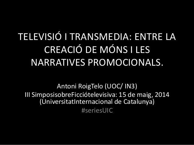 TELEVISIÓ I TRANSMEDIA: ENTRE LA CREACIÓ DE MÓNS I LES NARRATIVES PROMOCIONALS. Antoni RoigTelo (UOC/ IN3) III Simposisobr...