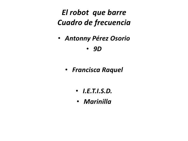 El robot que barreCuadro de frecuencia• Antonny Pérez Osorio        • 9D  • Francisca Raquel     • I.E.T.I.S.D.     • Mari...
