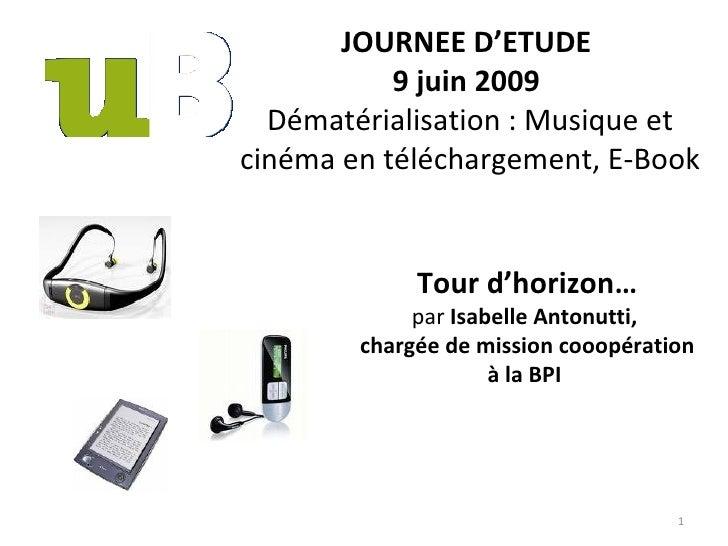 JOURNEE D'ETUDE  9 juin 2009   Dématérialisation : Musique et cinéma en téléchargement, E-Book Tour d'horizon… par  Isabel...