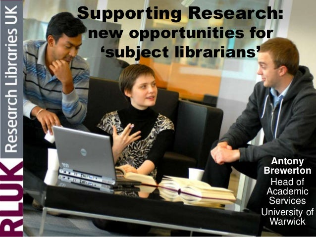 Supporting Research:new opportunities for'subject librarians'AntonyBrewertonHead ofAcademicServicesUniversity ofWarwick
