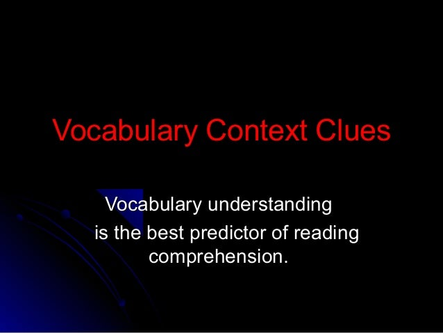 Vocabulary Context Clues    Vocabulary understanding  is the best predictor of reading         comprehension.