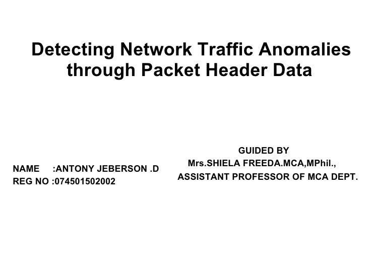 Detecting Network Traffic Anomalies through Packet Header Data <ul><li>NAME  :ANTONY JEBERSON .D </li></ul><ul><li>REG NO ...