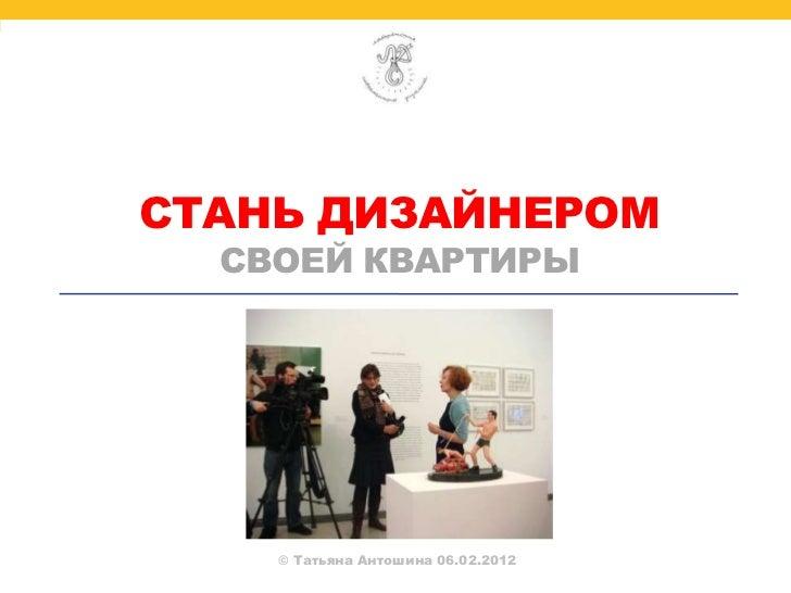 СТАНЬ ДИЗАЙНЕРОМ  СВОЕЙ КВАРТИРЫ    © Татьяна Антошина 06.02.2012