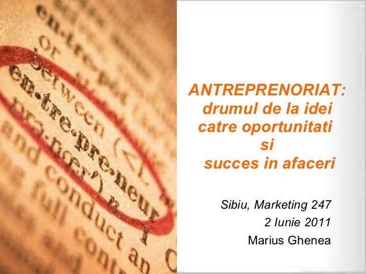 ANTREPRENORIAT: drumul de la idei catre oportunitati  si  succes in afaceri Sibiu, Marketing 247 2 Iunie 2011 Marius Ghenea