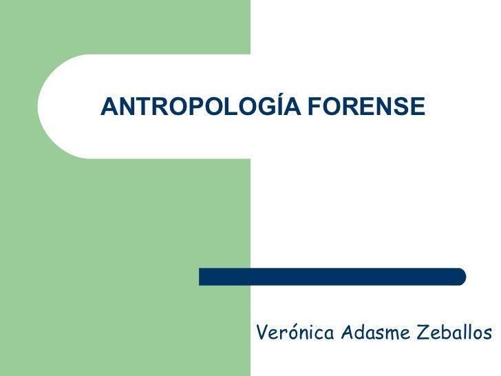 ANTROPOLOGÍA FORENSE Verónica Adasme Zeballos