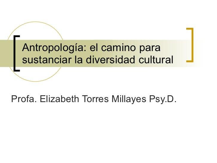 Antropología: el camino para sustanciar la diversidad cultural Profa. Elizabeth Torres Millayes Psy.D.