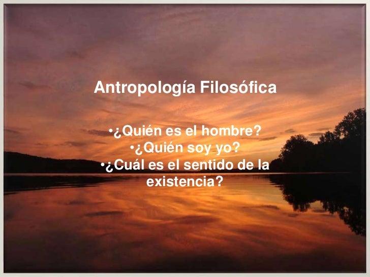 Antropología Filosófica<br /><ul><li>¿Quién es el hombre?