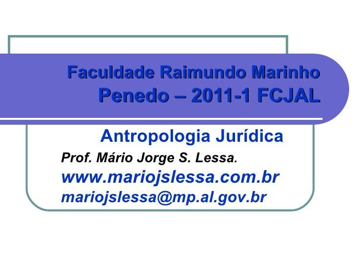 Antropologia Jurídica Faculdade Raimundo Marinho  Penedo – 2011-1 FCJAL   Prof. Mário Jorge S. Lessa . www.mariojslessa.co...