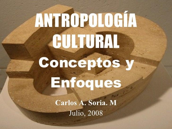 ANTROPOLOGÍA CULTURAL Conceptos y Enfoques Carlos A. Soria. M Julio, 2008