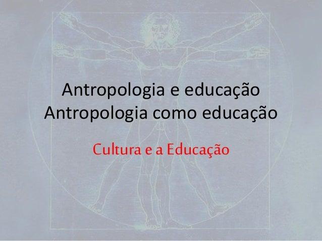 Antropologia e educação Antropologia como educação Cultura e a Educação