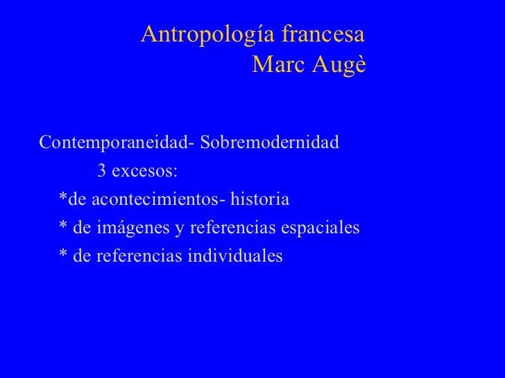 Antropología francesa   Marc Augè <ul><li>Contemporaneidad- Sobremodernidad </li></ul><ul><li>3 excesos: </li></ul><ul><li...