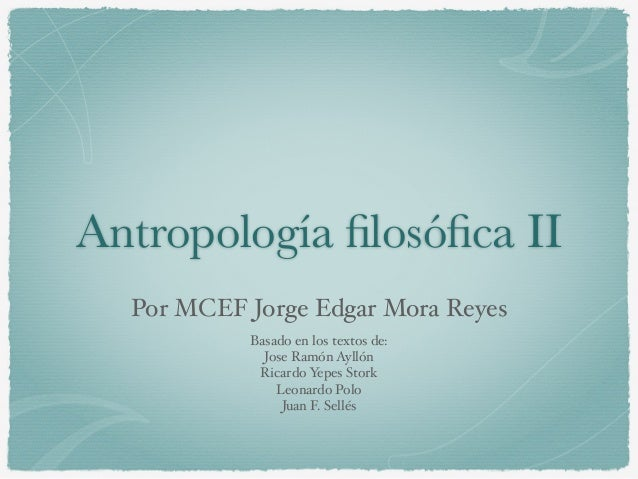 Antropología filosófica II ! Por MCEF Jorge Edgar Mora Reyes Basado en los textos de:! Jose Ramón Ayllón! Ricardo Yepes Stor...