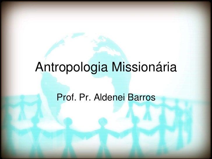 Antropologia Missionária<br />Prof. Pr. Aldenei Barros<br />