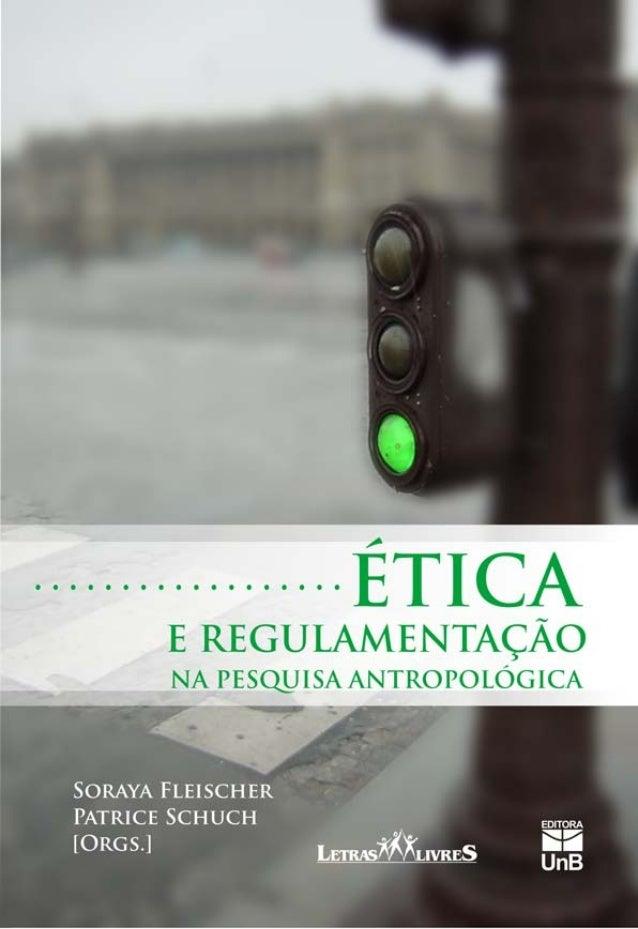 Ética e regulamentação na pesquisa antropológica Soraya Fleischer e Patrice Schuch [Orgs.]  Rosana Castro, Daniel Simões e...