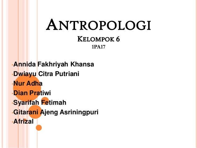 ANTROPOLOGI KELOMPOK 6 1PA17 •Annida  Fakhriyah Khansa •Dwiayu Citra Putriani •Nur Adha •Dian Pratiwi •Syarifah Fetimah •G...