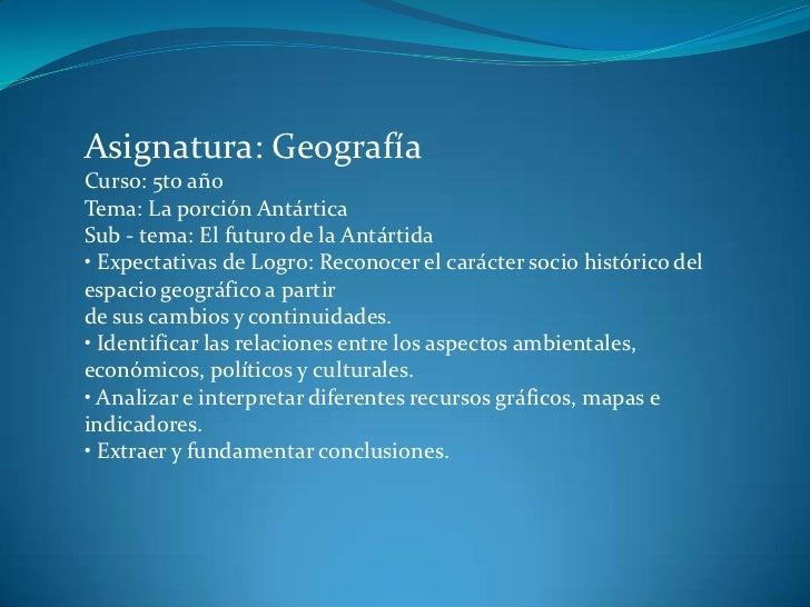 Asignatura: Geografía<br />Curso: 5to año<br />Tema: La porción Antártica<br />Sub - tema: El futuro de la Antártida<br />...