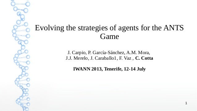 1 Evolving the strategies of agents for the ANTS Game J. Carpio, P. García-Sánchez, A.M. Mora, J.J. Merelo, J. Caraballo1,...
