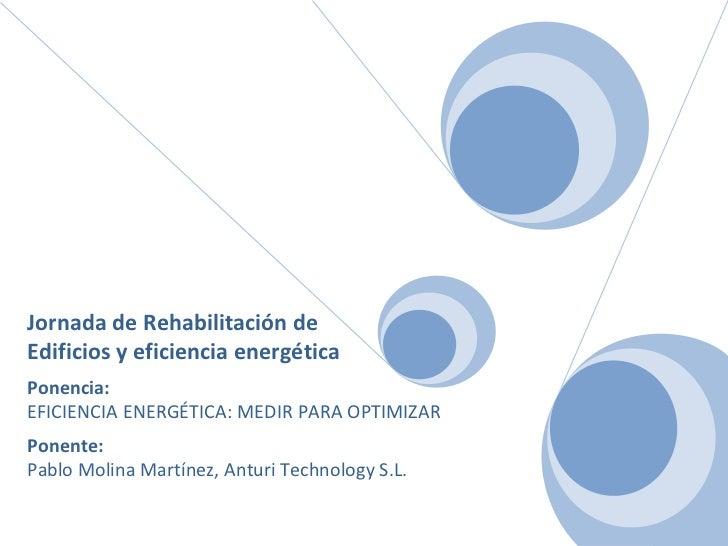 Jornada de Rehabilitación de  Edificios y eficiencia energética Ponencia: EFICIENCIA ENERGÉTICA: MEDIR PARA OPTIMIZAR Pone...