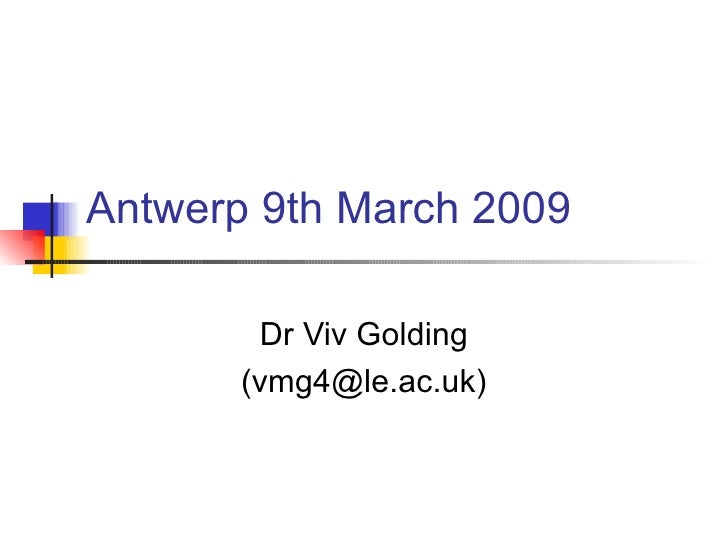 Antwerp 9th March 2009 Dr Viv Golding (vmg4@le.ac.uk)