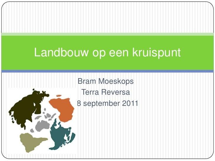 Bram Moeskops<br />Terra Reversa<br />18 september 2011<br />Landbouw op een kruispunt<br />