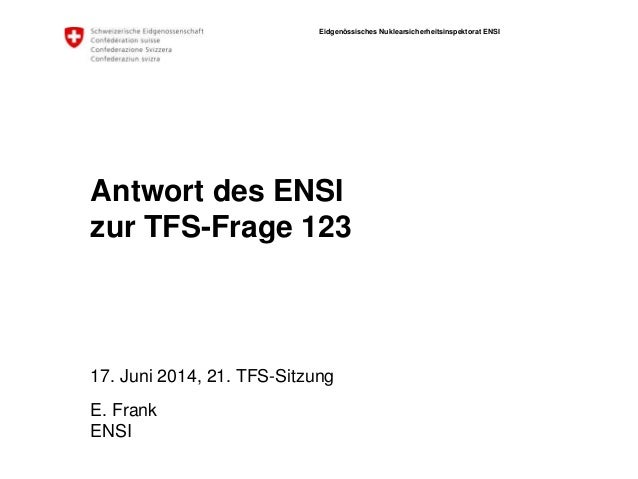 Eidgenössisches Nuklearsicherheitsinspektorat ENSI ENSI Antwort des ENSI zur TFS-Frage 123 17. Juni 2014, 21. TFS-Sitzung ...