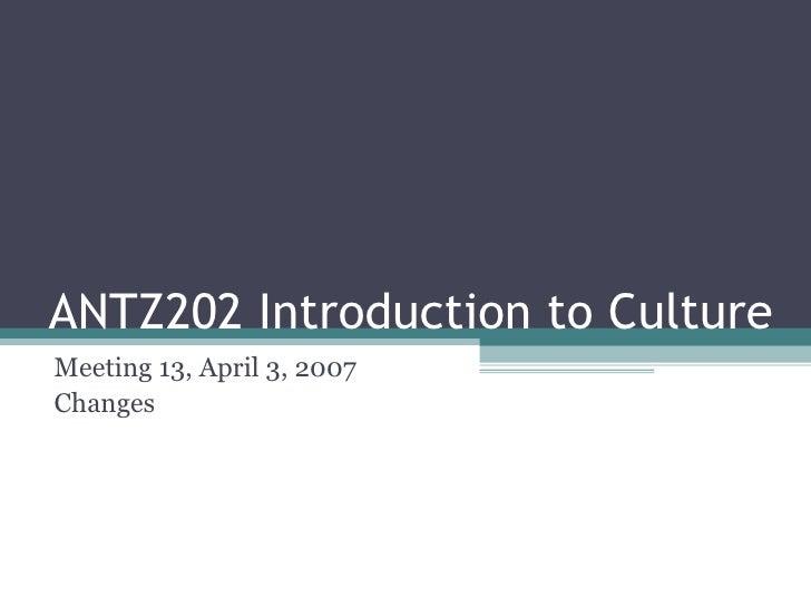 ANTZ202 Introduction to Culture Meeting 13, April 3, 2007 Changes