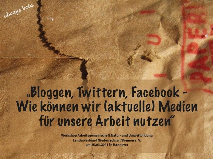 """""""Bloggen, Twittern, Facebook -Wie können wir (aktuelle) Medien    für unsere Arbeit nutzen""""       Workshop Arbeitsgemeinsc..."""