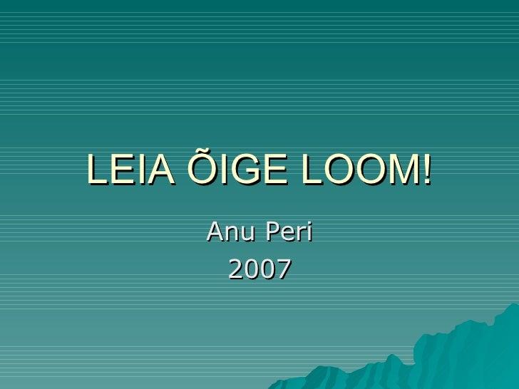LEIA ÕIGE LOOM! Anu Peri 2007