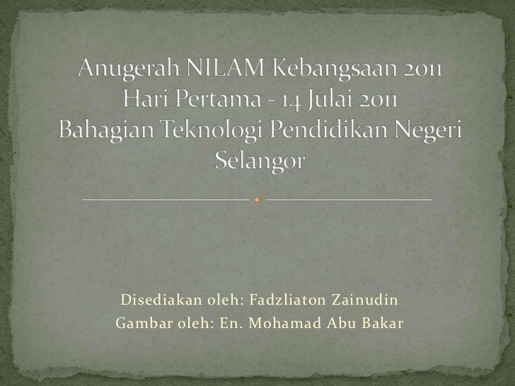 Anugerah NILAM Kebangsaan 2011HariPertama - 14 Julai 2011BahagianTeknologiPendidikanNegeri Selangor<br />Disediakanoleh: F...