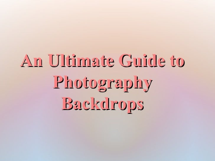 An Ultimate Guide to   Photography    Backdrops