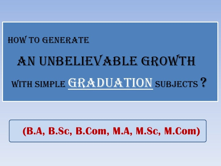 HOW TO GENERATE   AN UNBELIEVABLE GROWTH WITH SIMPLE GRADUATION SUBJECTS          ?     (B.A, B.Sc, B.Com, M.A, M.Sc, M.Co...
