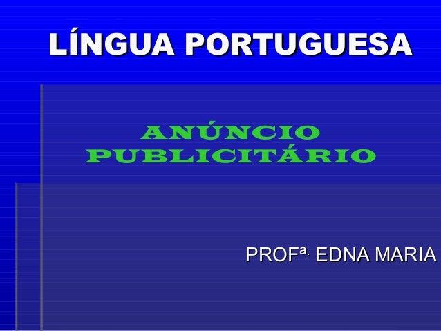 LÍNGUA PORTUGUESALÍNGUA PORTUGUESA PROFªPROFª.. EDNA MARIAEDNA MARIA ANÚNCIO PUBLICITÁRIO