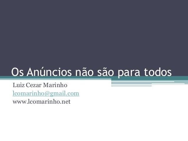 Os Anúncios não são para todosLuiz Cezar Marinholcomarinho@gmail.comwww.lcomarinho.net