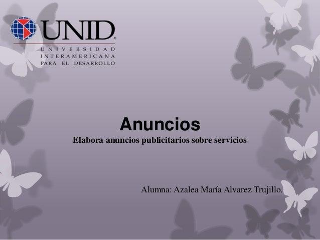 Anuncios Elabora anuncios publicitarios sobre servicios Alumna: Azalea María Alvarez Trujillo.