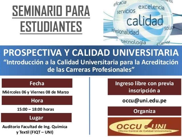 """SEMINARIO PARA      ESTUDIANTESPROSPECTIVA Y CALIDAD UNIVERSITARIA""""Introducción a la Calidad Universitaria para la Acredit..."""