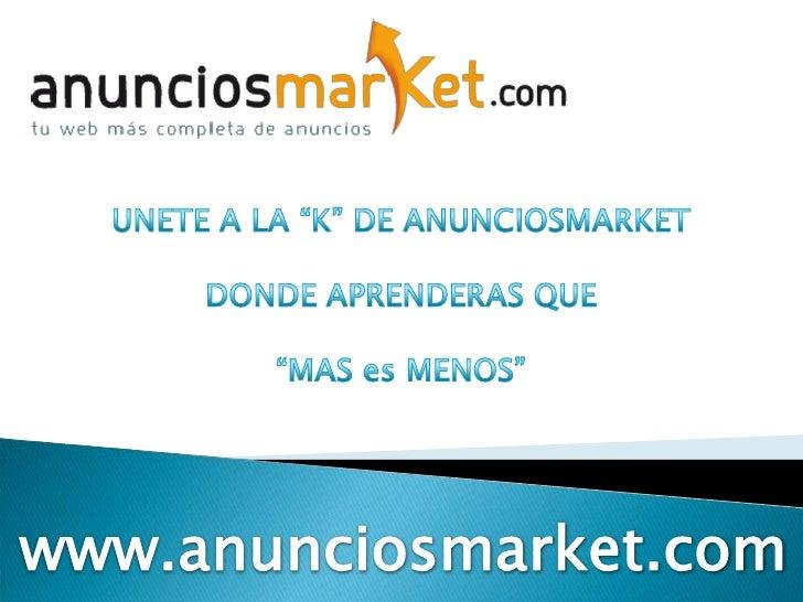 """UNETE A LA """"K"""" DE ANUNCIOSMARKET<br />DONDE APRENDERAS QUE<br />""""MAS es MENOS""""<br />www.anunciosmarket.com<br />"""