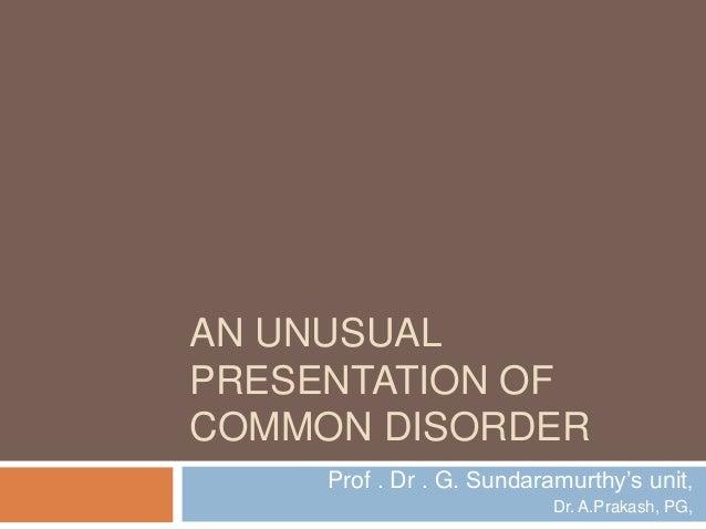 AN UNUSUAL PRESENTATION OF COMMON DISORDER Prof . Dr . G. Sundaramurthy's unit, Dr. A.Prakash, PG,