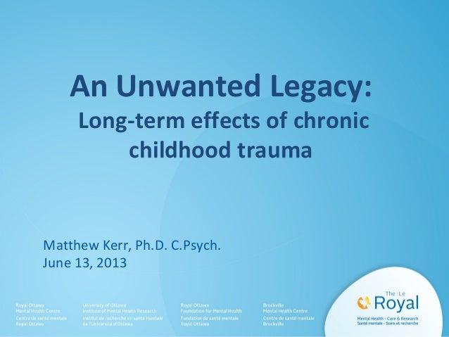 An Unwanted Legacy: Long-term effects of chronic childhood trauma  Matthew Kerr, Ph.D. C.Psych. June 13, 2013