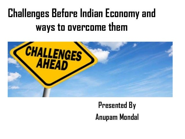 Challenges Before Indian Economy and ways to overcome them Presented By Anupam Mondal