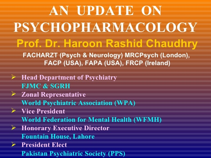 AN  UPDATE  ON PSYCHOPHARMACOLOGY Prof. Dr. Haroon Rashid Chaudhry FACHARZT (Psych & Neurology) MRCPsych (London),  FACP (...
