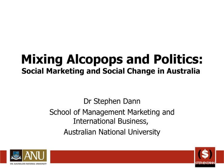 Mixing Alcopops and Politics:  Social Marketing and Social Change in Australia  Dr Stephen Dann School of Management Marke...
