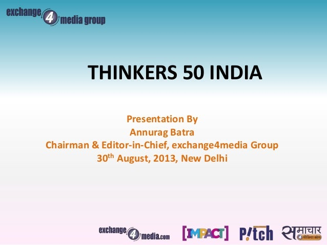 Presentation By Annurag Batra Chairman & Editor-in-Chief, exchange4media Group 30th August, 2013, New Delhi THINKERS 50 IN...